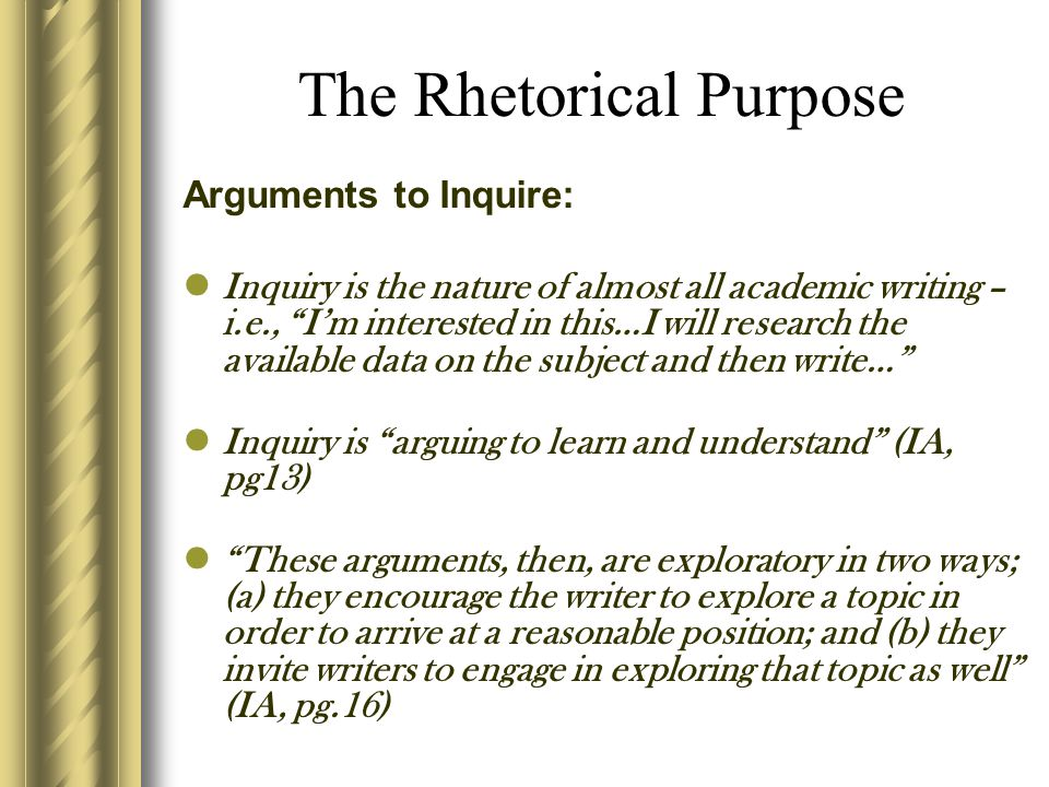 "The Rhetorical Purpose Arguments to Inquire: Inquiry is the nature of almost all academic writing – i.e., ""I'm interested in this…I will research the"