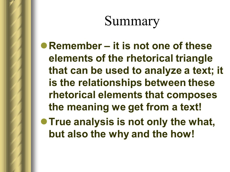 Summary Remember – it is not one of these elements of the rhetorical triangle that can be used to analyze a text; it is the relationships between thes