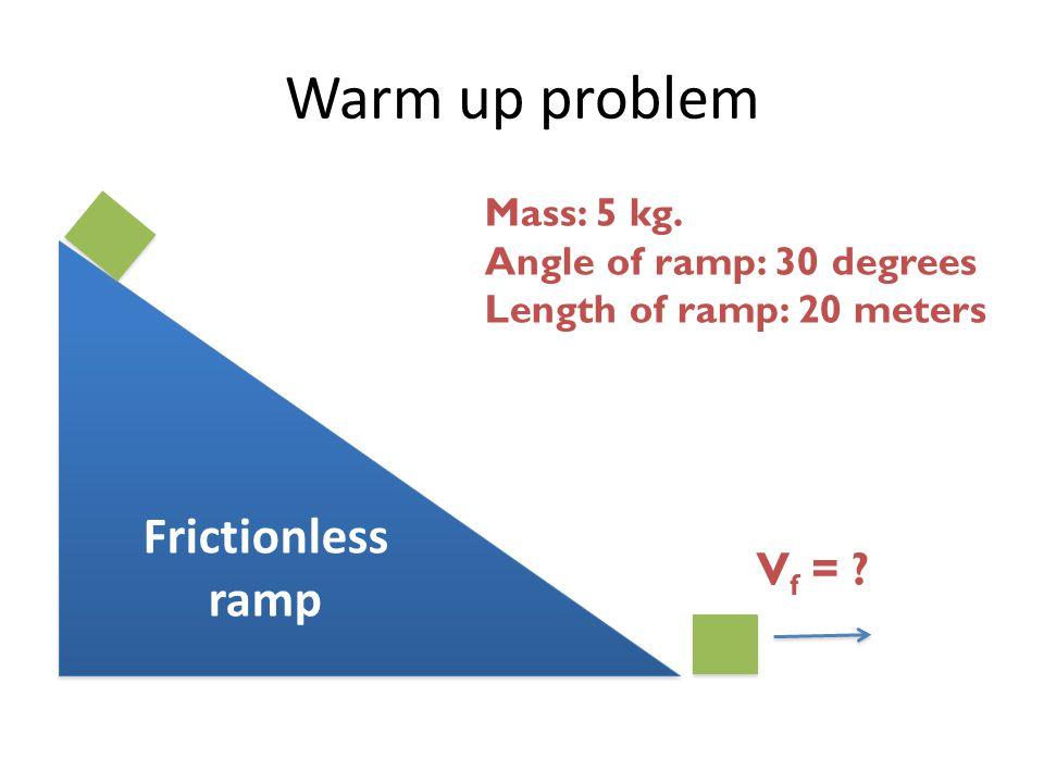 Warm up problem Frictionless ramp Mass: 5 kg.