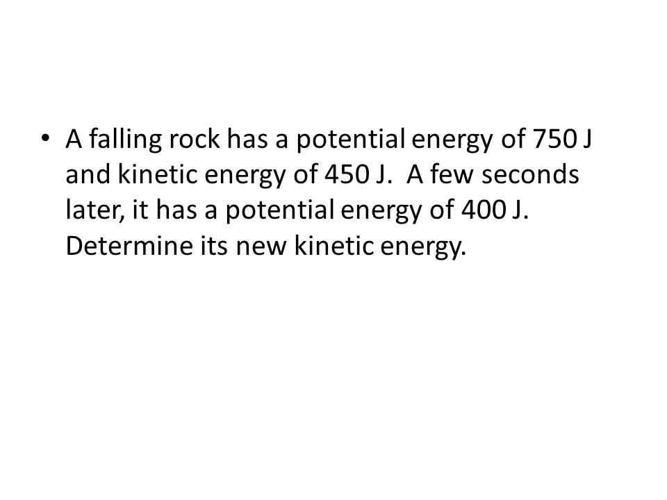 A falling rock has a potential energy of 750 J and kinetic energy of 450 J.