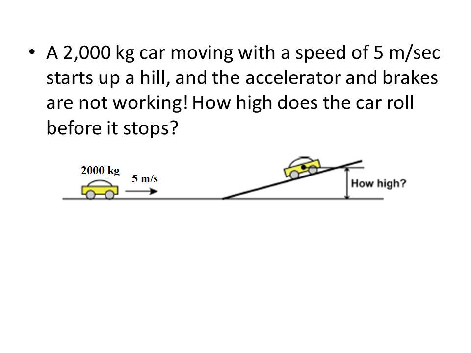 A 2,000 kg car moving with a speed of 5 m/sec starts up a hill, and the accelerator and brakes are not working.