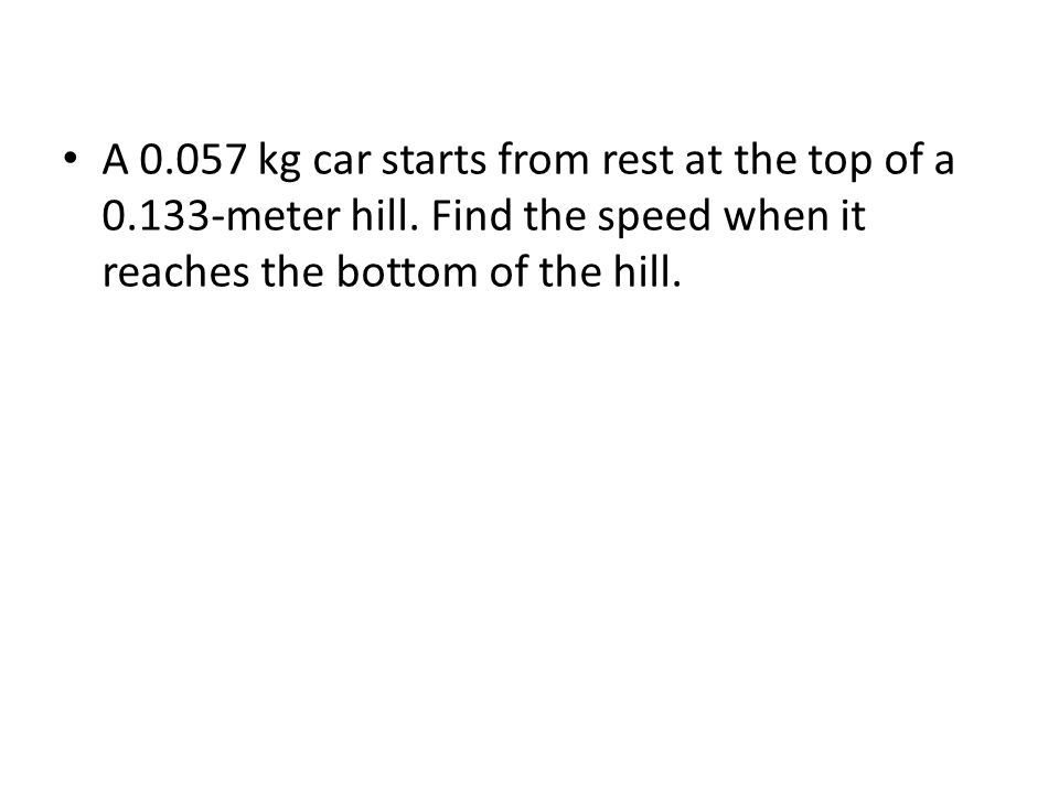 A 0.057 kg car starts from rest at the top of a 0.133-meter hill.