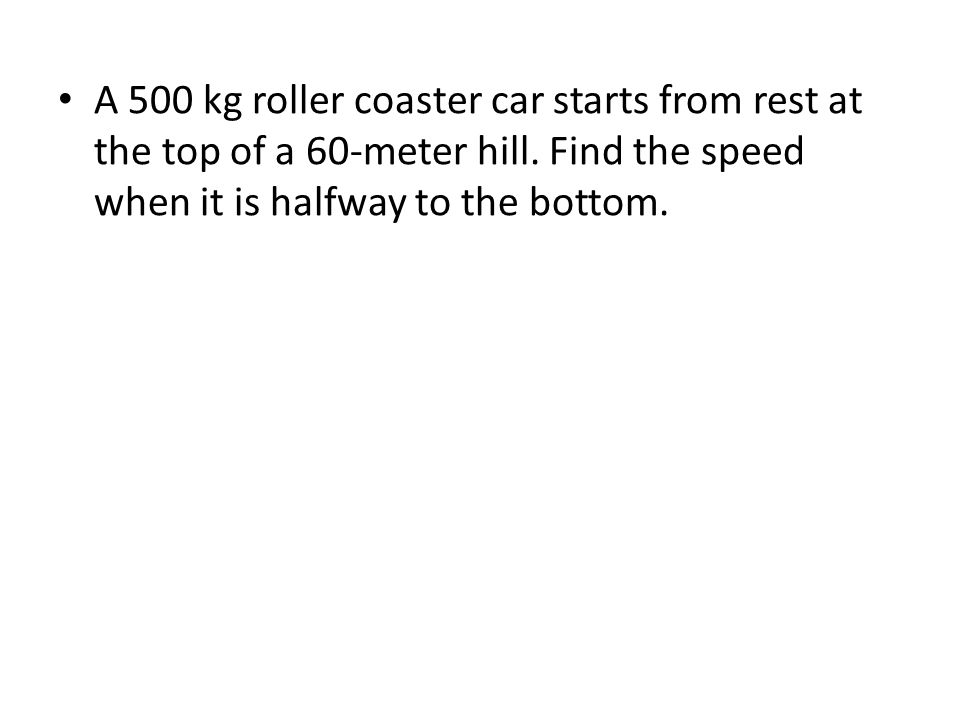 A 500 kg roller coaster car starts from rest at the top of a 60-meter hill.
