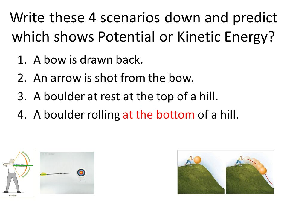 Write these 4 scenarios down and predict which shows Potential or Kinetic Energy.