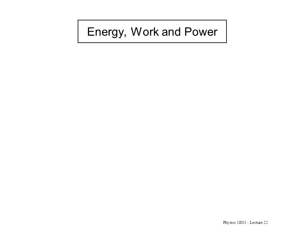 Physics 1D03 - Lecture 22 Energy, Work and Power