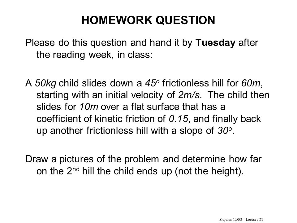 Physics 1D03 - Lecture 22 HOMEWORK QUESTION Please do this question and hand it by Tuesday after the reading week, in class: A 50kg child slides down a 45 o frictionless hill for 60m, starting with an initial velocity of 2m/s.