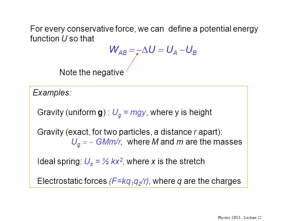 Physics 1D03 - Lecture 22 For every conservative force, we can define a potential energy function U so that W AB   U  U A  U B Examples: Gravity (uniform g) : U g = mgy, where y is height Gravity (exact, for two particles, a distance r apart): U g   GMm/r, where M and m are the masses Ideal spring: U s = ½ kx 2, where x is the stretch Electrostatic forces (F=kq 1 q 2 /r), where q are the charges Note the negative