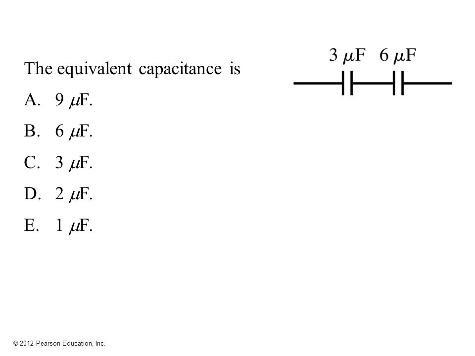 © 2012 Pearson Education, Inc. The equivalent capacitance is A.