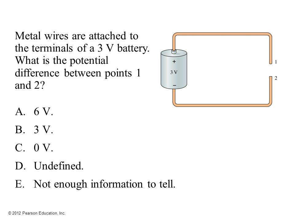 © 2012 Pearson Education, Inc. Metal wires are attached to the terminals of a 3 V battery.