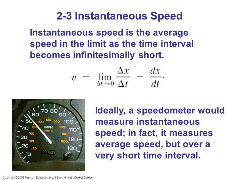 Copyright © 2009 Pearson Education, Inc. & Scott Hildreth/Chabot College 2-3 Instantaneous Speed Instantaneous speed is the average speed in the limit