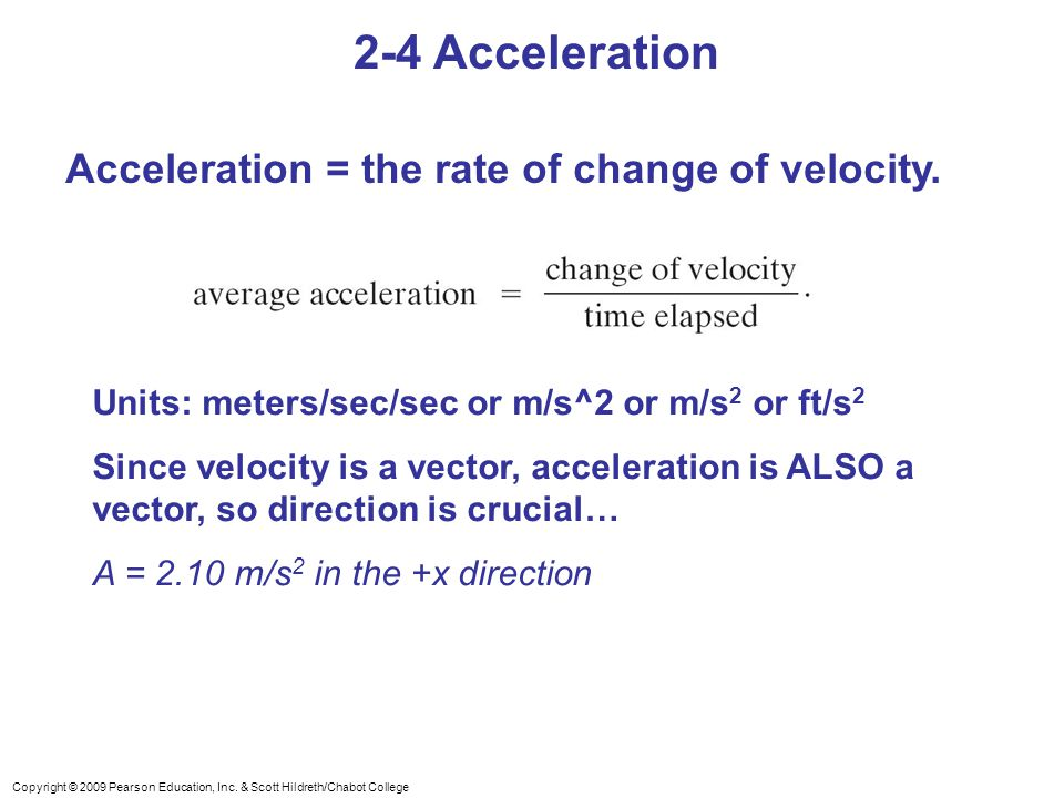 Copyright © 2009 Pearson Education, Inc. & Scott Hildreth/Chabot College 2-4 Acceleration Acceleration = the rate of change of velocity. Units: meters