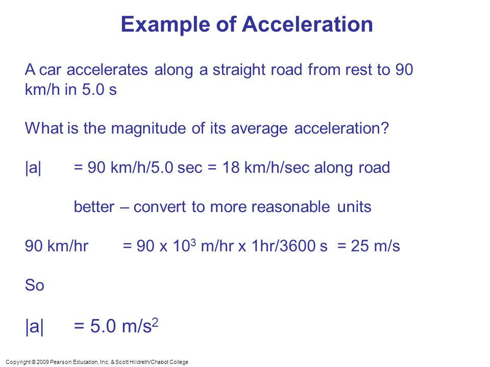 Copyright © 2009 Pearson Education, Inc. & Scott Hildreth/Chabot College Example of Acceleration A car accelerates along a straight road from rest to