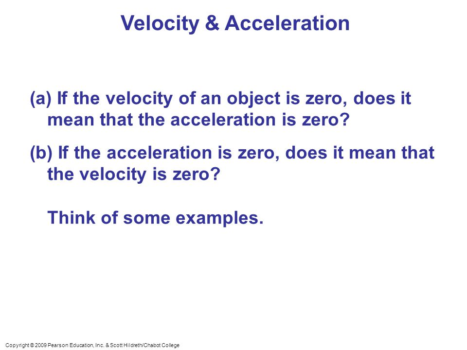 Copyright © 2009 Pearson Education, Inc. & Scott Hildreth/Chabot College Velocity & Acceleration (a) If the velocity of an object is zero, does it mea