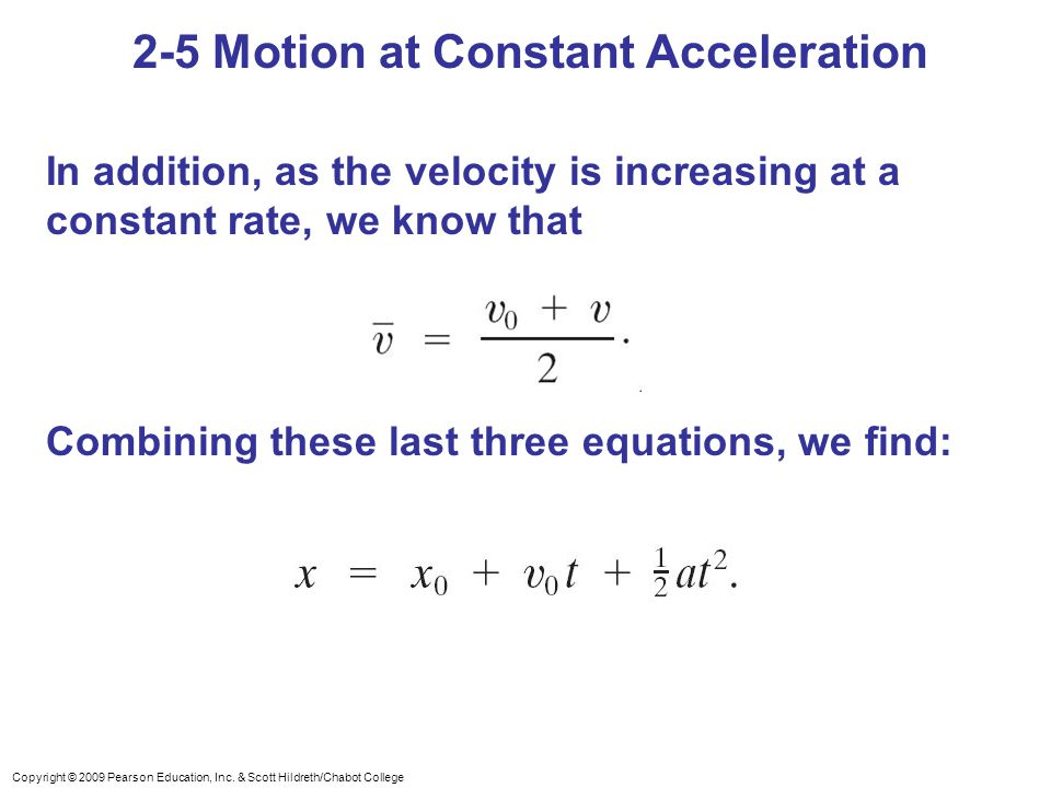 Copyright © 2009 Pearson Education, Inc. & Scott Hildreth/Chabot College 2-5 Motion at Constant Acceleration In addition, as the velocity is increasin