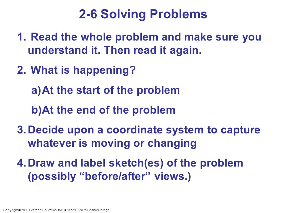 Copyright © 2009 Pearson Education, Inc. & Scott Hildreth/Chabot College 2-6 Solving Problems 1. Read the whole problem and make sure you understand i
