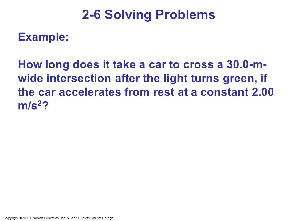 Copyright © 2009 Pearson Education, Inc. & Scott Hildreth/Chabot College 2-6 Solving Problems Example: How long does it take a car to cross a 30.0-m-