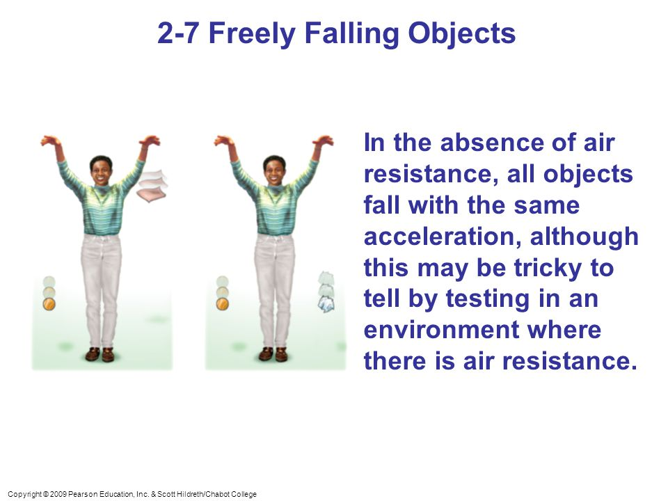 Copyright © 2009 Pearson Education, Inc. & Scott Hildreth/Chabot College 2-7 Freely Falling Objects In the absence of air resistance, all objects fall