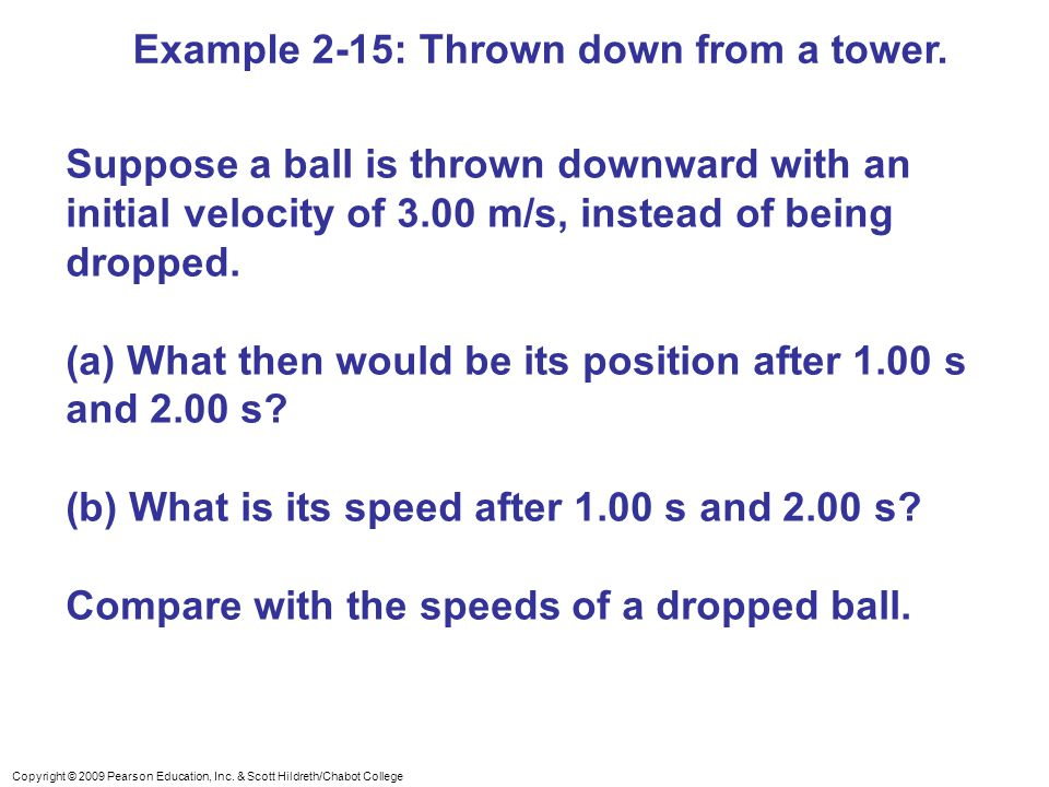 Copyright © 2009 Pearson Education, Inc. & Scott Hildreth/Chabot College Example 2-15: Thrown down from a tower. Suppose a ball is thrown downward wit