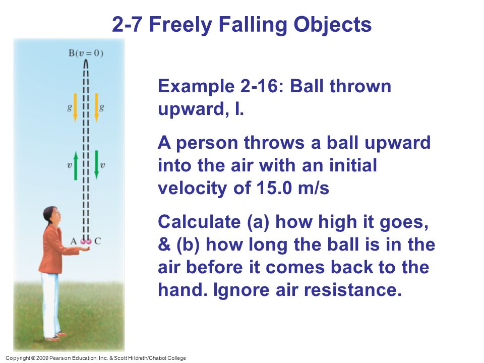 Copyright © 2009 Pearson Education, Inc. & Scott Hildreth/Chabot College 2-7 Freely Falling Objects Example 2-16: Ball thrown upward, I. A person thro