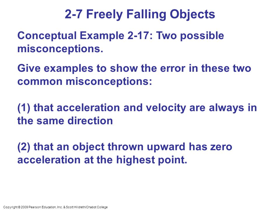 Copyright © 2009 Pearson Education, Inc. & Scott Hildreth/Chabot College 2-7 Freely Falling Objects Conceptual Example 2-17: Two possible misconceptio