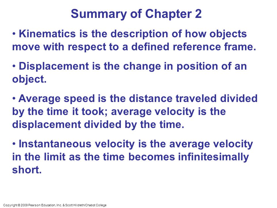 Copyright © 2009 Pearson Education, Inc. & Scott Hildreth/Chabot College Summary of Chapter 2 Kinematics is the description of how objects move with r