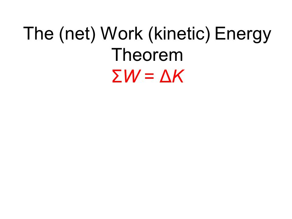 The (net) Work (kinetic) Energy Theorem ΣW = ΔK