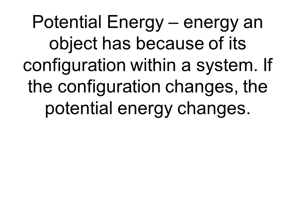 Potential Energy – energy an object has because of its configuration within a system.