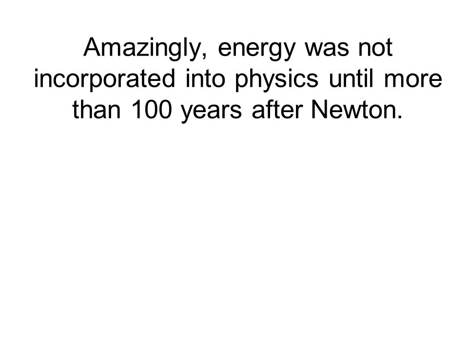 Amazingly, energy was not incorporated into physics until more than 100 years after Newton.