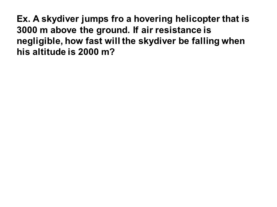 Ex. A skydiver jumps fro a hovering helicopter that is 3000 m above the ground.