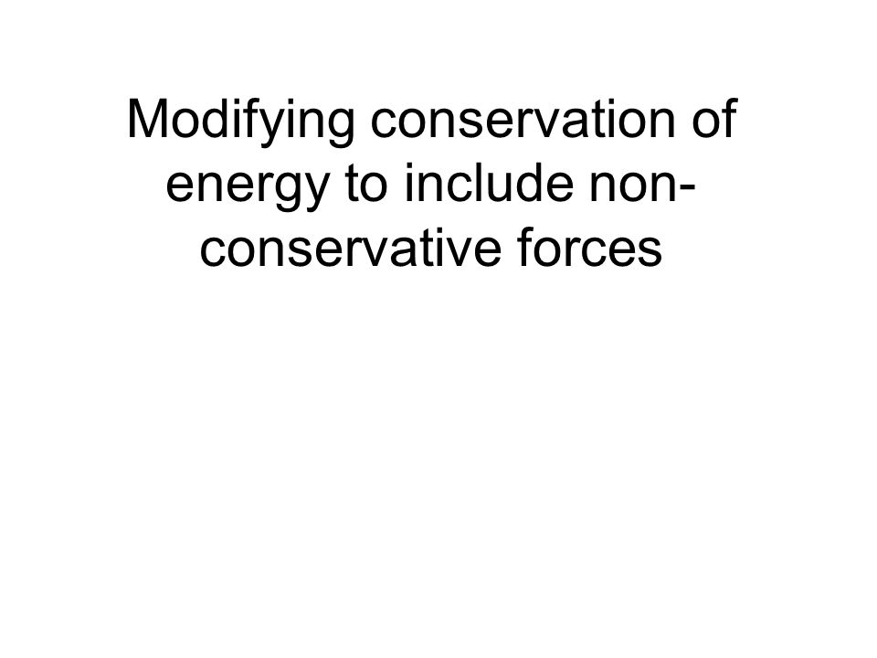 Modifying conservation of energy to include non- conservative forces