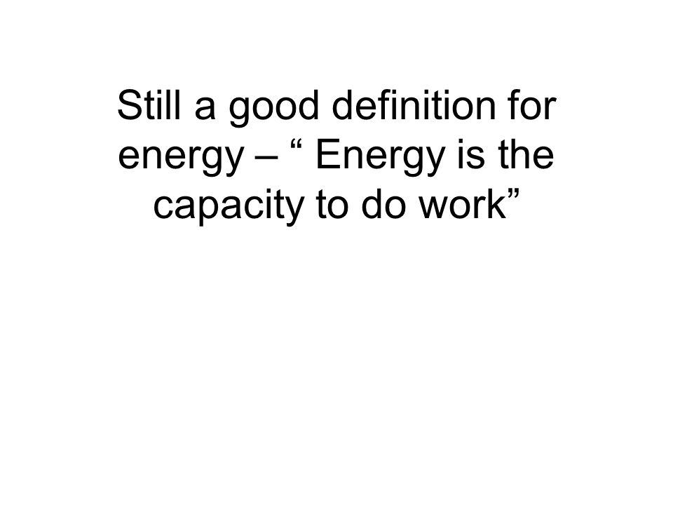 Still a good definition for energy – Energy is the capacity to do work