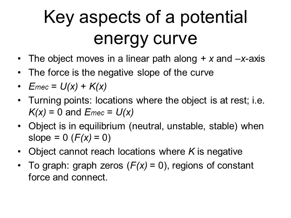 Key aspects of a potential energy curve The object moves in a linear path along + x and –x-axis The force is the negative slope of the curve E mec = U(x) + K(x) Turning points: locations where the object is at rest; i.e.