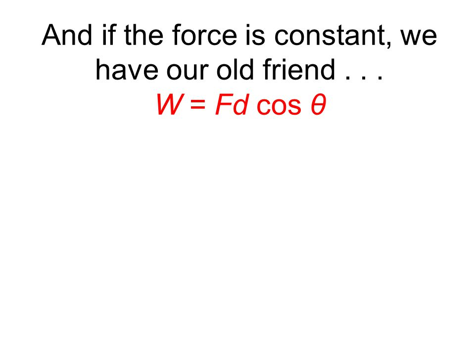 And if the force is constant, we have our old friend... W = Fd cos θ