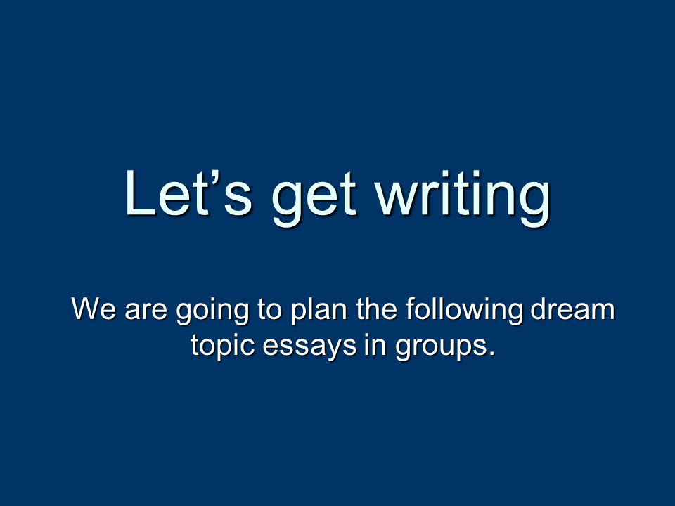 Let's get writing We are going to plan the following dream topic essays in groups.