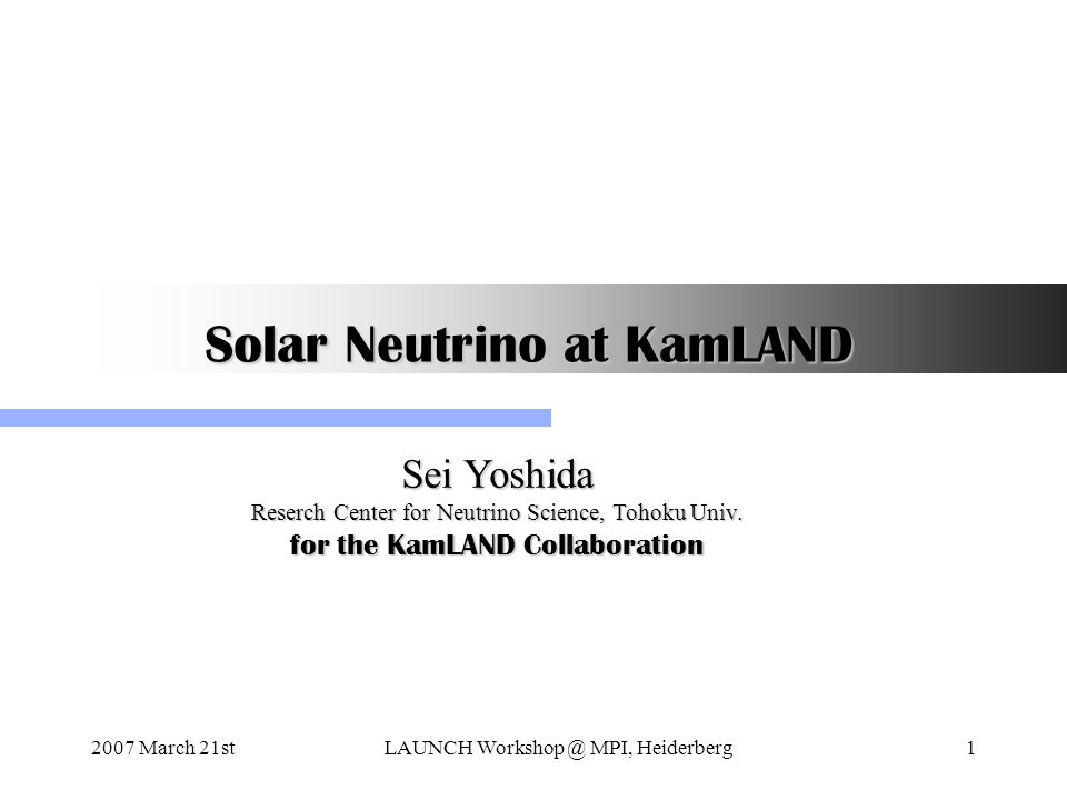 2007 March 21stLAUNCH Workshop @ MPI, Heiderberg1 Solar Neutrino at KamLAND Sei Yoshida Reserch Center for Neutrino Science, Tohoku Univ.