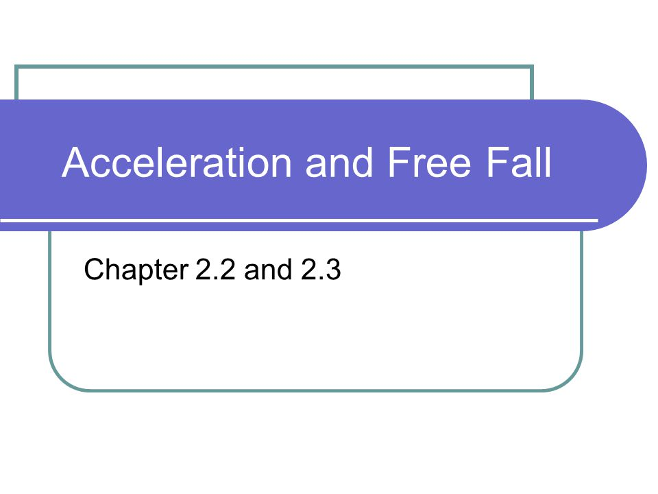 Acceleration and Free Fall Chapter 2.2 and 2.3