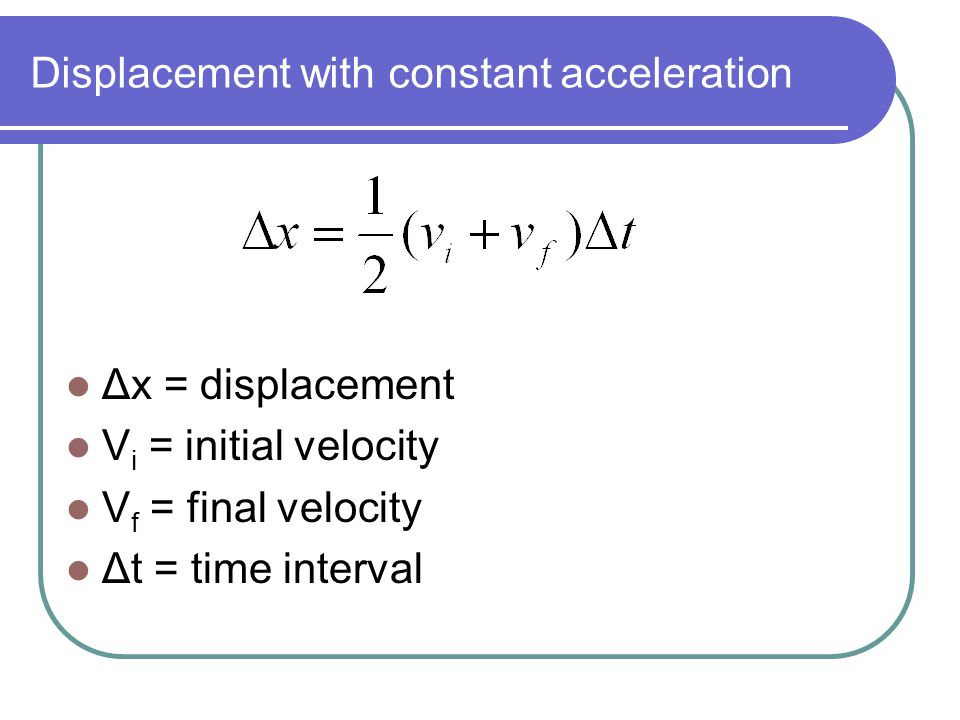 Displacement with constant acceleration Δx = displacement V i = initial velocity V f = final velocity Δt = time interval