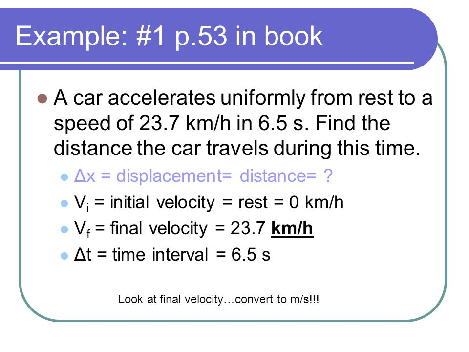 Example: #1 p.53 in book A car accelerates uniformly from rest to a speed of 23.7 km/h in 6.5 s. Find the distance the car travels during this time. Δ