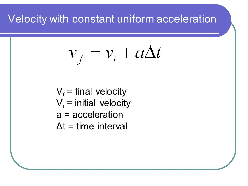 Velocity with constant uniform acceleration V f = final velocity V i = initial velocity a = acceleration Δt = time interval