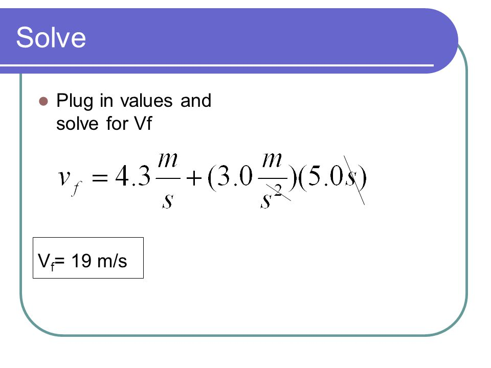 Solve Plug in values and solve for Vf V f = 19 m/s