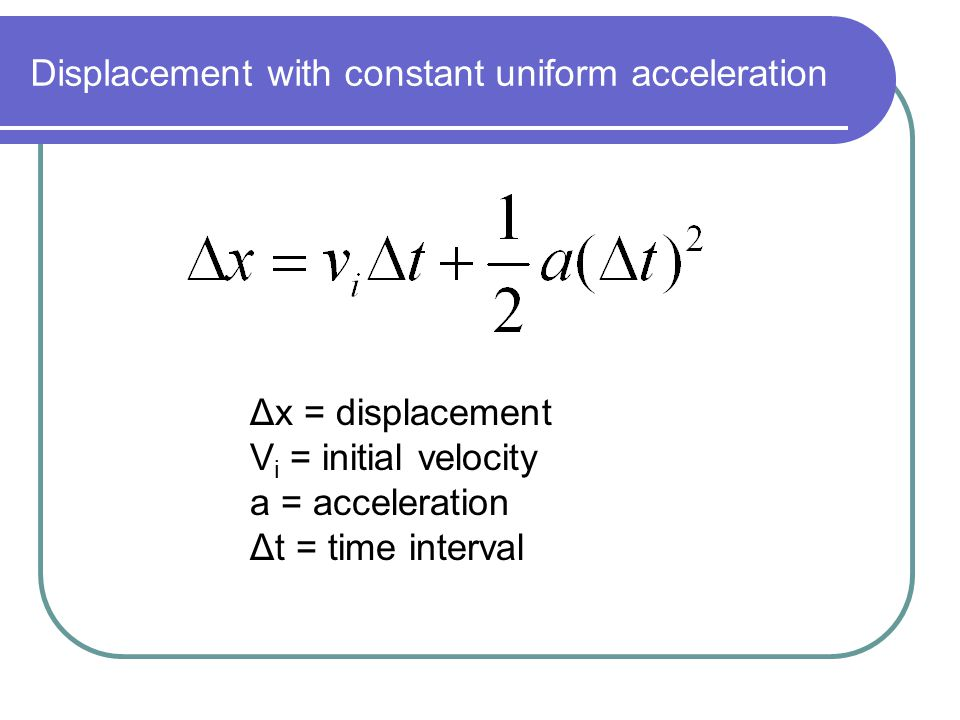 Displacement with constant uniform acceleration Δx = displacement V i = initial velocity a = acceleration Δt = time interval