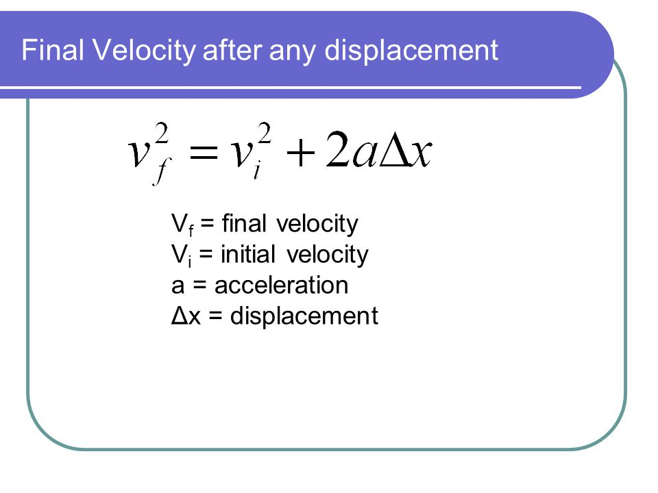 Final Velocity after any displacement V f = final velocity V i = initial velocity a = acceleration Δx = displacement