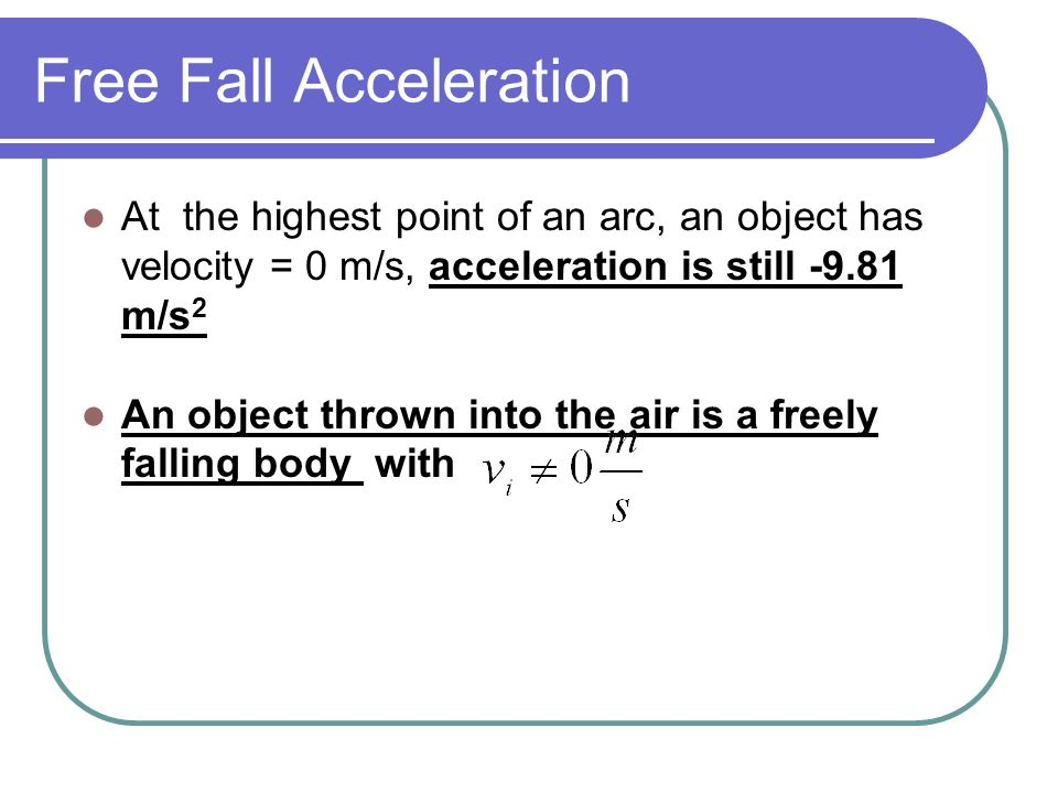 Free Fall Acceleration At the highest point of an arc, an object has velocity = 0 m/s, acceleration is still -9.81 m/s 2 An object thrown into the air