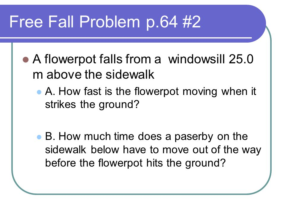 Free Fall Problem p.64 #2 A flowerpot falls from a windowsill 25.0 m above the sidewalk A. How fast is the flowerpot moving when it strikes the ground