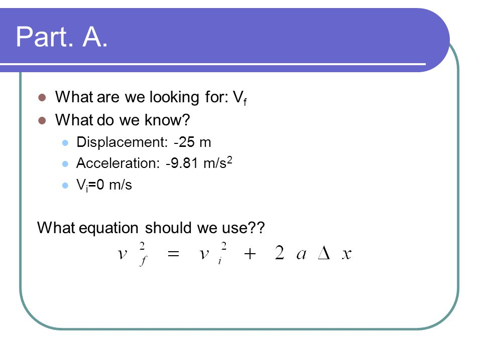 Part. A. What are we looking for: V f What do we know? Displacement: -25 m Acceleration: -9.81 m/s 2 V i =0 m/s What equation should we use??