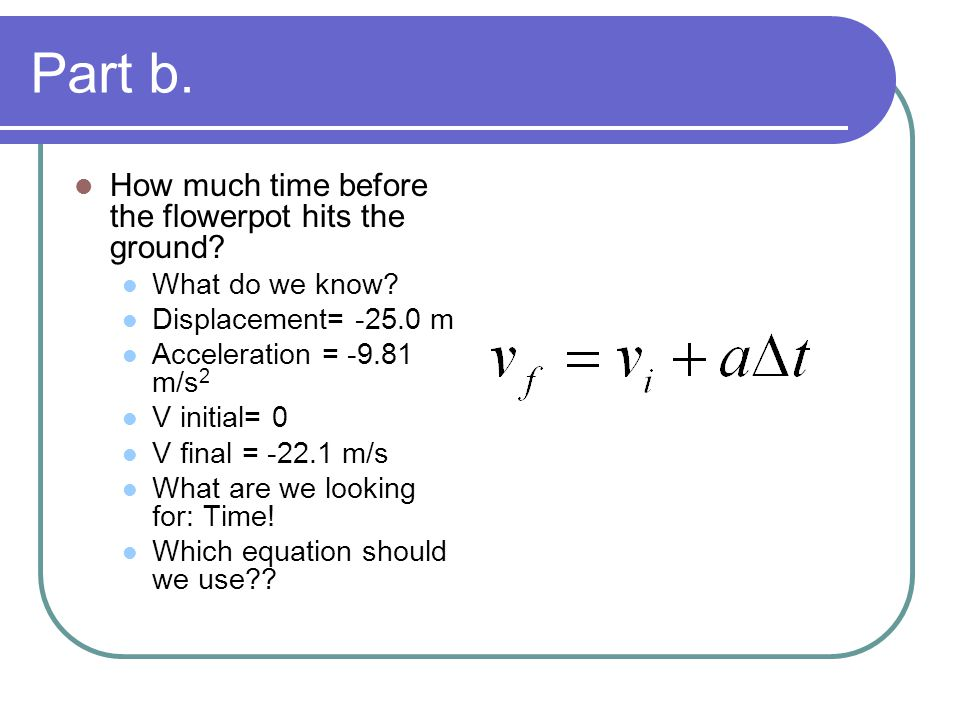 Part b. How much time before the flowerpot hits the ground? What do we know? Displacement= -25.0 m Acceleration = -9.81 m/s 2 V initial= 0 V final = -