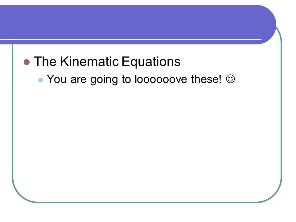 The Kinematic Equations You are going to loooooove these!