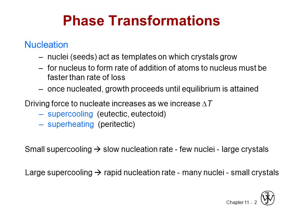 Chapter 11 - 2 Phase Transformations Nucleation –nuclei (seeds) act as templates on which crystals grow –for nucleus to form rate of addition of atoms
