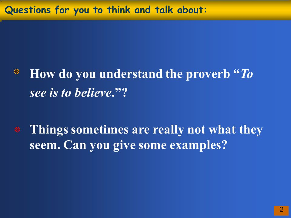 2 Questions for you to think and talk about: How do you understand the proverb To see is to believe. .
