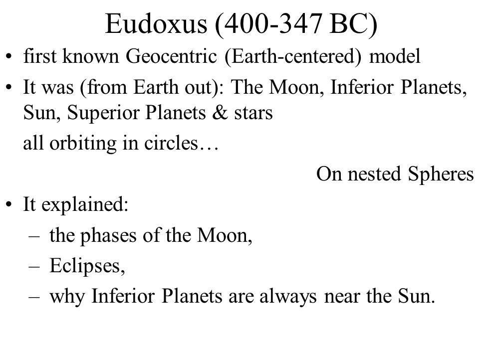 Eudoxus (400-347 BC) first known Geocentric (Earth-centered) model It was (from Earth out): The Moon, Inferior Planets, Sun, Superior Planets & stars
